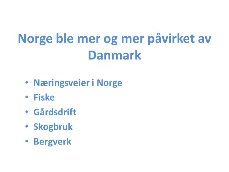 Norge ble mer og mer påvirket av Danmark Næringsveier i Norge Fiske Gårdsdrift Skogbruk Bergverk