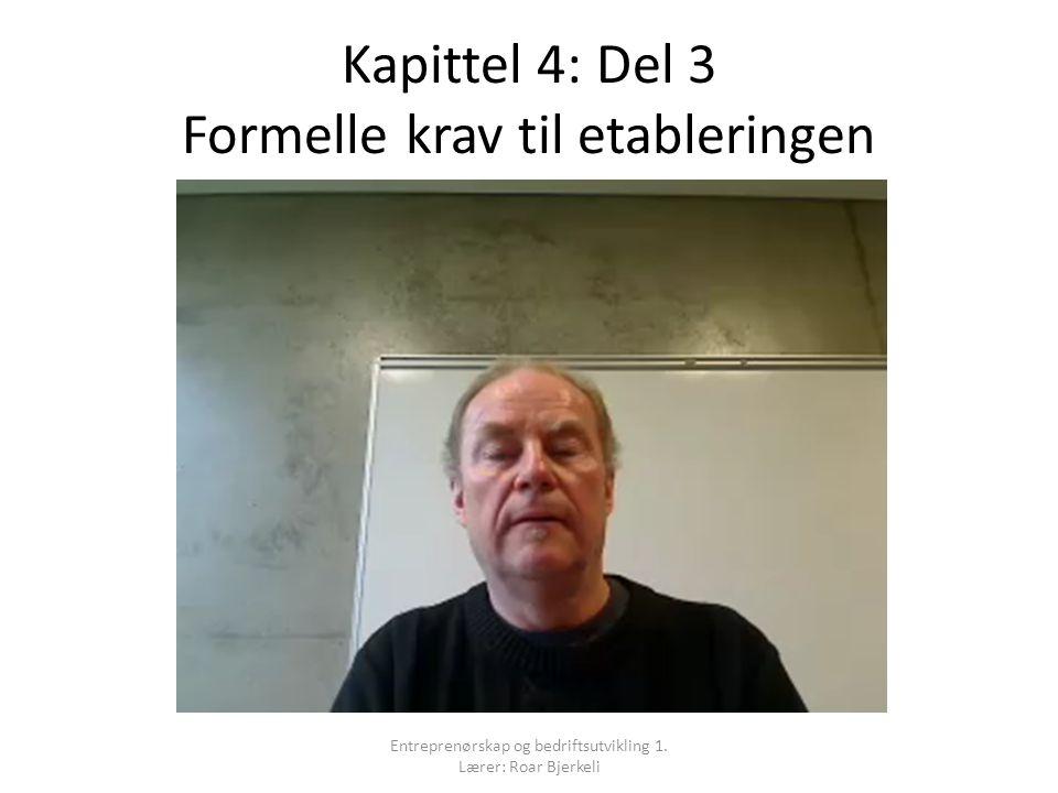 Kapittel 4: Del 3 Formelle krav til etableringen Entreprenørskap og bedriftsutvikling 1. Lærer: Roar Bjerkeli