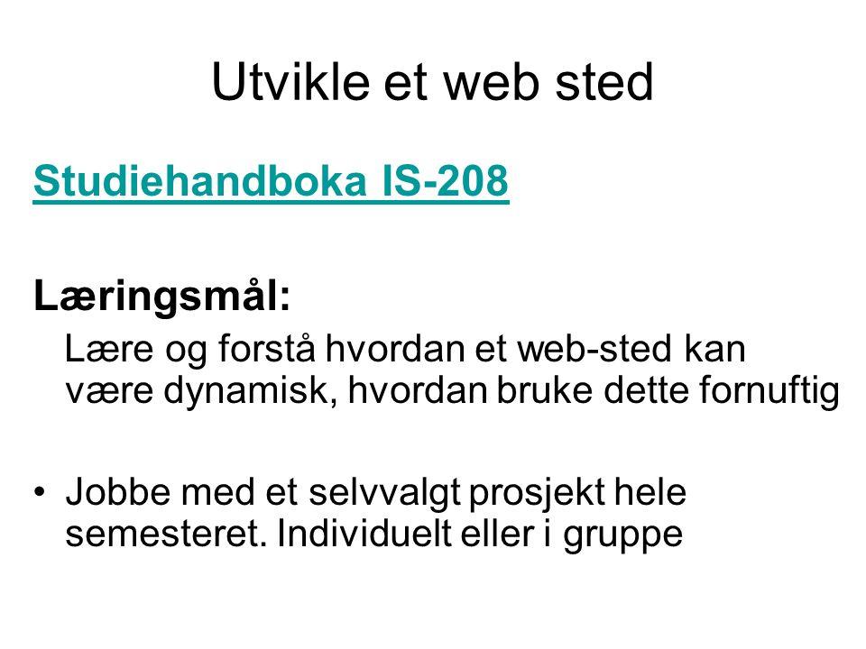 Utvikle et web sted Studiehandboka IS-208 Læringsmål: Lære og forstå hvordan et web-sted kan være dynamisk, hvordan bruke dette fornuftig Jobbe med et selvvalgt prosjekt hele semesteret.