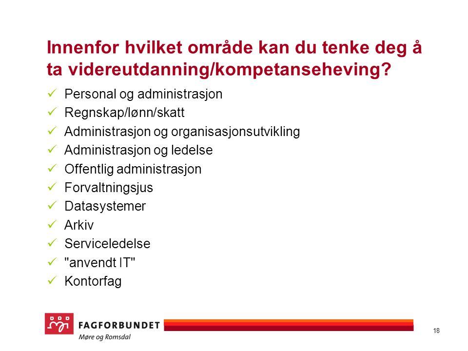 18 Innenfor hvilket område kan du tenke deg å ta videreutdanning/kompetanseheving? Personal og administrasjon Regnskap/lønn/skatt Administrasjon og or