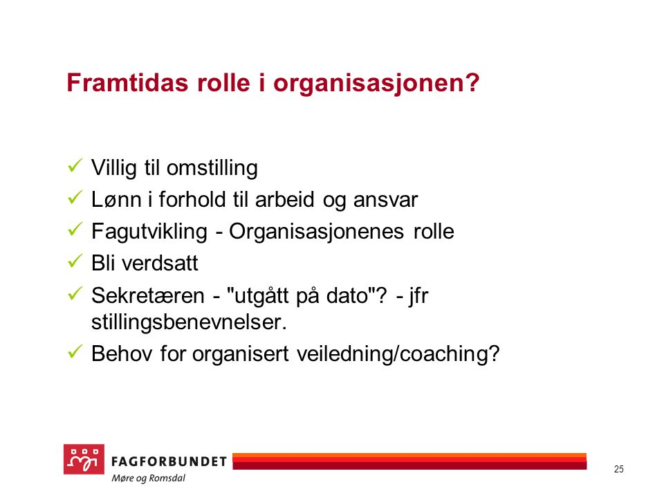 25 Framtidas rolle i organisasjonen? Villig til omstilling Lønn i forhold til arbeid og ansvar Fagutvikling - Organisasjonenes rolle Bli verdsatt Sekr