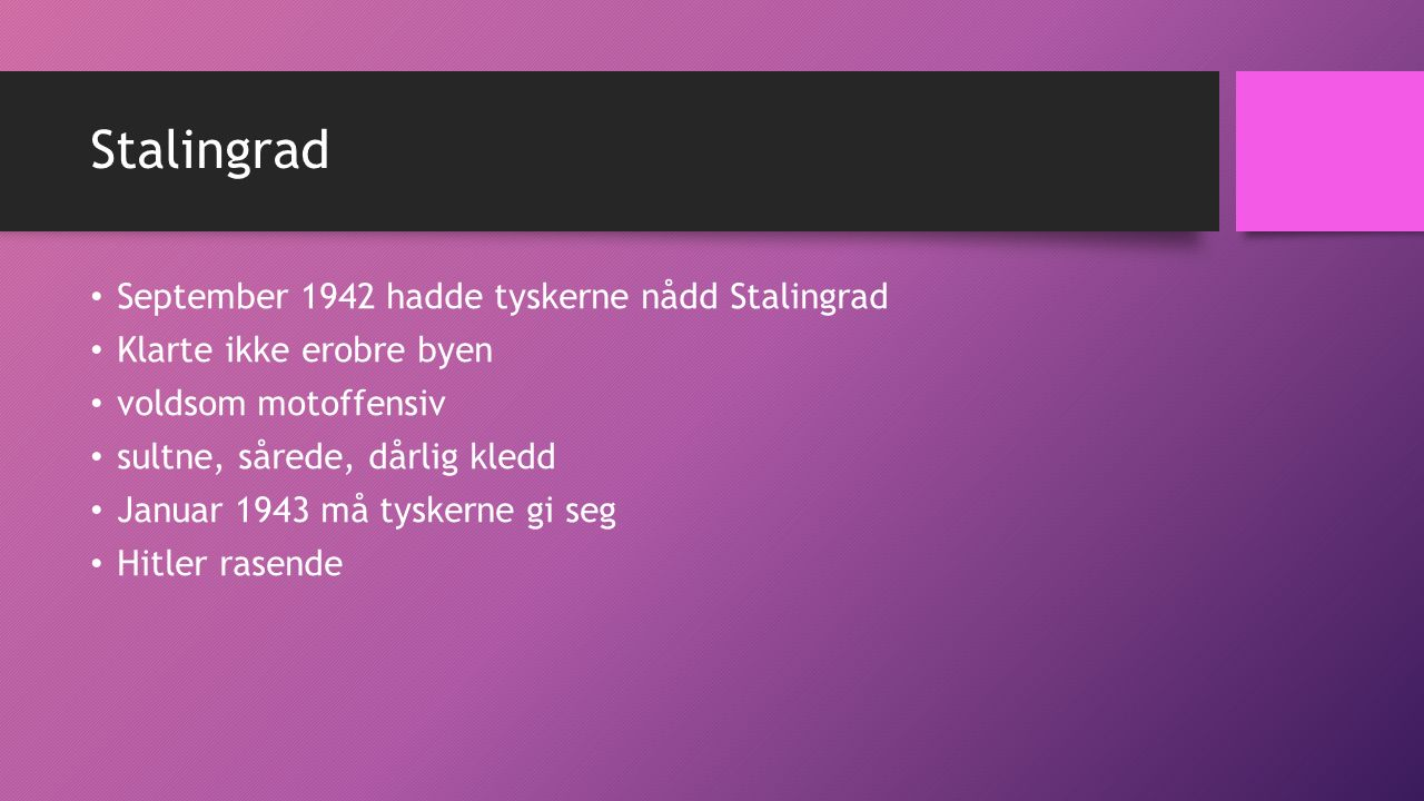 Stalingrad September 1942 hadde tyskerne nådd Stalingrad Klarte ikke erobre byen voldsom motoffensiv sultne, sårede, dårlig kledd Januar 1943 må tyskerne gi seg Hitler rasende