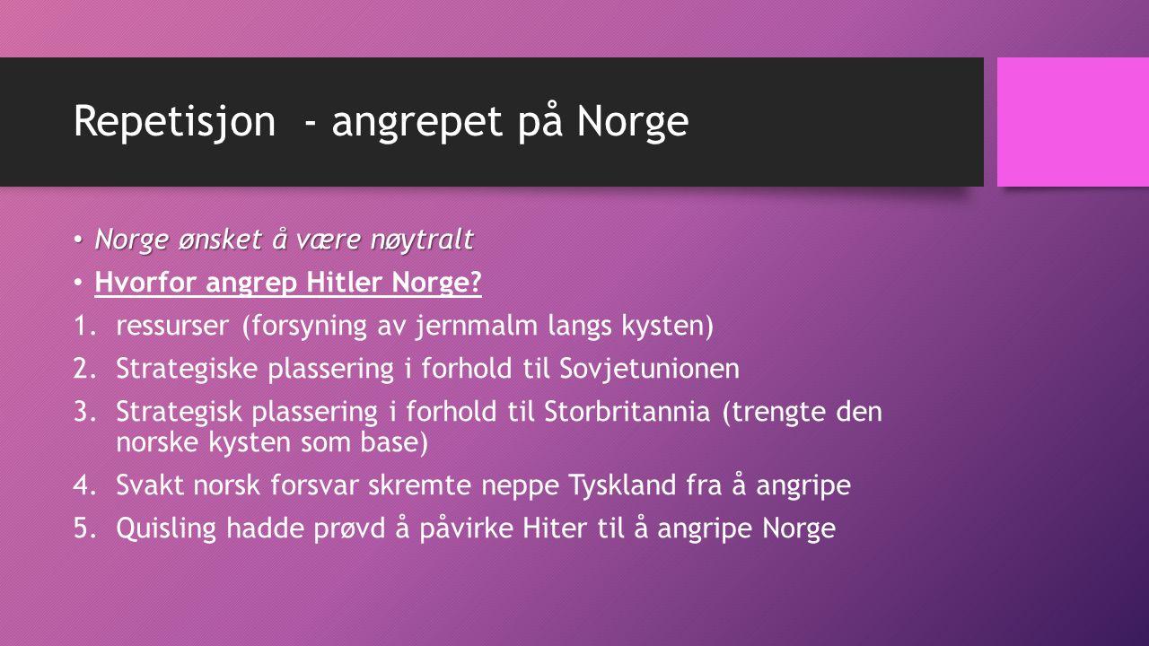Repetisjon - angrepet på Norge Norge ønsket å være nøytralt Norge ønsket å være nøytralt Hvorfor angrep Hitler Norge? 1.ressurser (forsyning av jernma