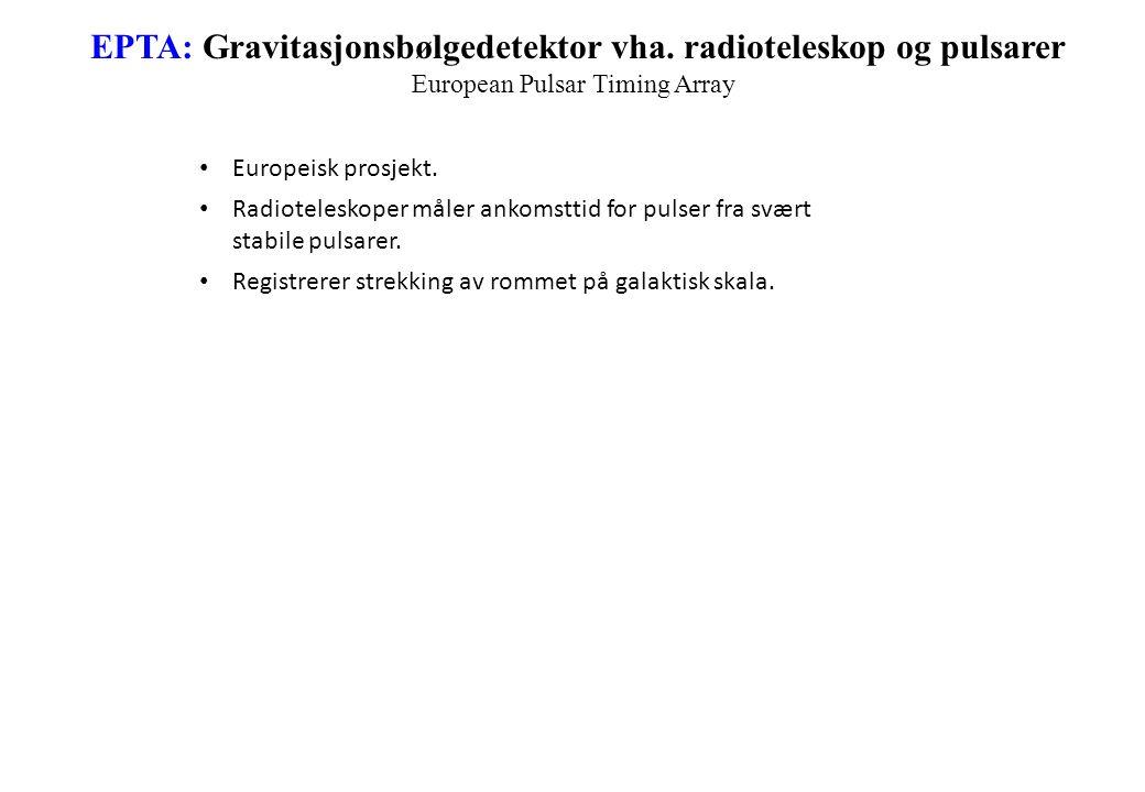 EPTA: Gravitasjonsbølgedetektor vha. radioteleskop og pulsarer European Pulsar Timing Array Europeisk prosjekt. Radioteleskoper måler ankomsttid for p