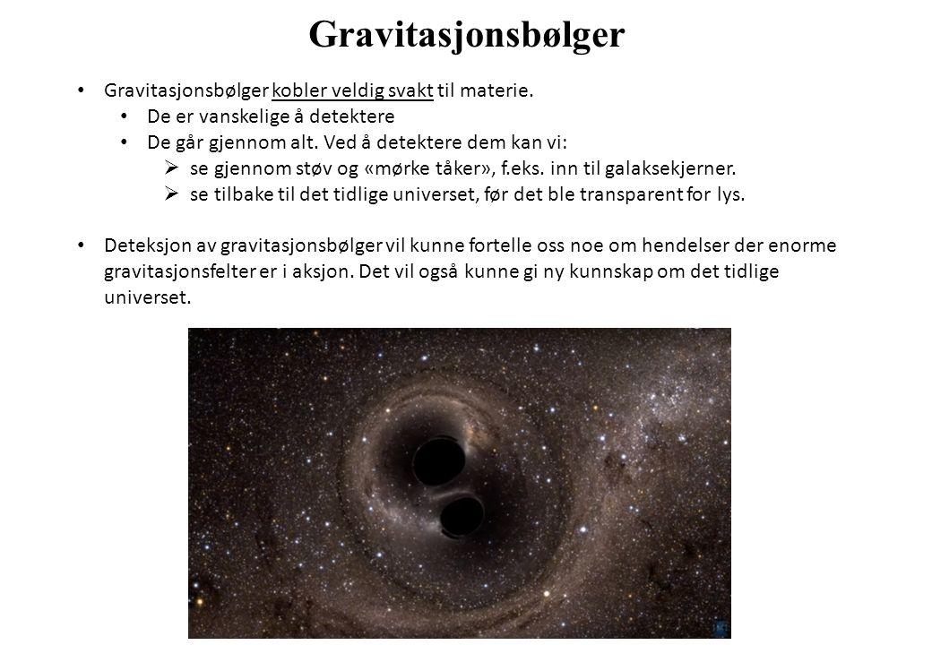 Gravitasjonsbølger Gravitasjonsbølger kobler veldig svakt til materie. De er vanskelige å detektere De går gjennom alt. Ved å detektere dem kan vi: 