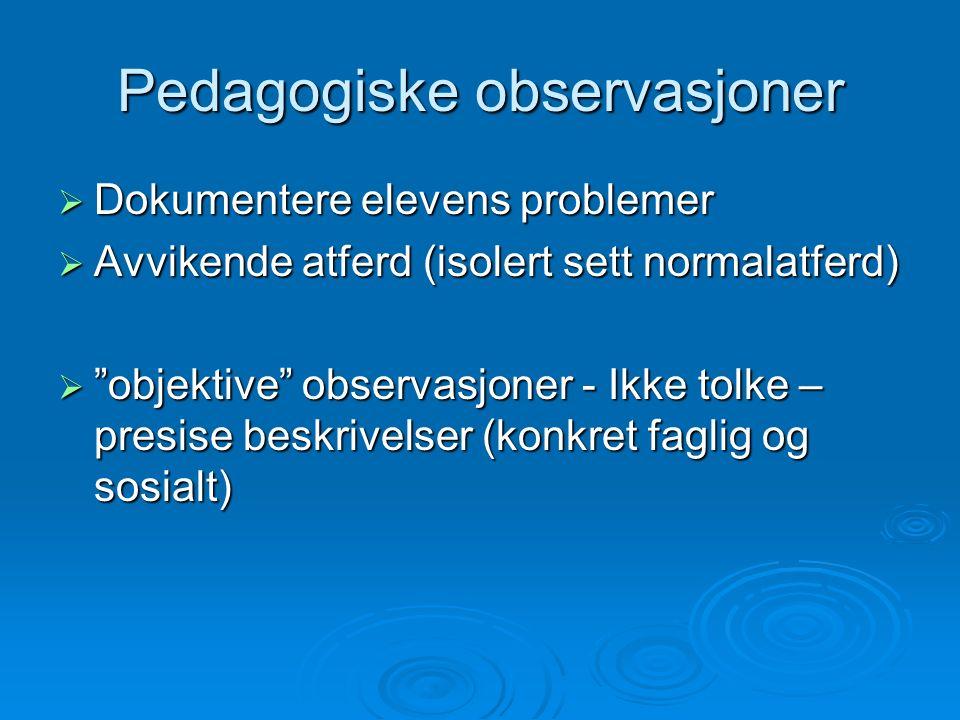Pedagogiske observasjoner  Dokumentere elevens problemer  Avvikende atferd (isolert sett normalatferd)  objektive observasjoner - Ikke tolke – presise beskrivelser (konkret faglig og sosialt)