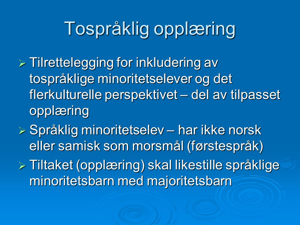 Tospråklig opplæring  Tilrettelegging for inkludering av tospråklige minoritetselever og det flerkulturelle perspektivet – del av tilpasset opplæring  Språklig minoritetselev – har ikke norsk eller samisk som morsmål (førstespråk)  Tiltaket (opplæring) skal likestille språklige minoritetsbarn med majoritetsbarn