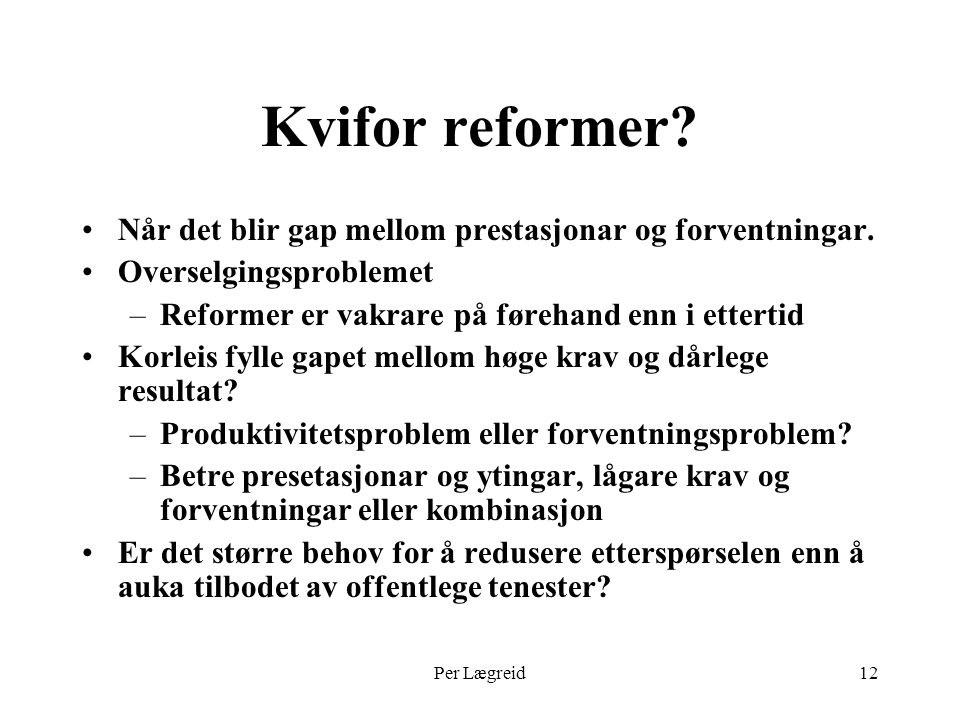 Per Lægreid12 Kvifor reformer? Når det blir gap mellom prestasjonar og forventningar. Overselgingsproblemet –Reformer er vakrare på førehand enn i ett