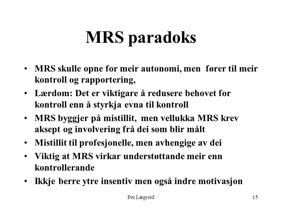 Per Lægreid15 MRS paradoks MRS skulle opne for meir autonomi, men fører til meir kontroll og rapportering, Lærdom: Det er viktigare å redusere behovet for kontroll enn å styrkja evna til kontroll MRS byggjer på mistillit, men vellukka MRS krev aksept og involvering frå dei som blir målt Mistillit til profesjonelle, men avhengige av dei Viktig at MRS virkar understøttande meir enn kontrollerande Ikkje berre ytre insentiv men også indre motivasjon