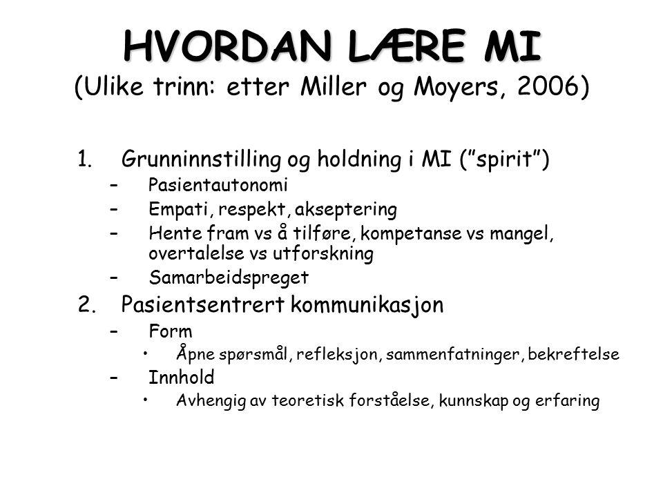 HVORDAN LÆRE MI HVORDAN LÆRE MI (Ulike trinn: etter Miller og Moyers, 2006) 3.Identifisere, holde fokus på og styrke på endringssnakk Språk er viktig Pasienten påvirker seg selv Dimensjoner i endring er elastiske og påvirkelige i samtale 4.Redusere motstand Innledning til kontakten og hver samtale Bruk av refleksjon Be om lov 5.Utarbeide endringsplan og konsolidere forpliktelse Nøkkelspørsmål, meny av alternativer, utveksle informasjon, forhandle 6.MI sammen med annen behandling Forberedelse til annen behandling, integrert i annen behandling