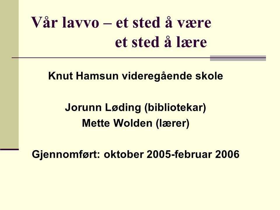 Vår lavvo – et sted å være et sted å lære Knut Hamsun videregående skole Jorunn Løding (bibliotekar) Mette Wolden (lærer) Gjennomført: oktober 2005-februar 2006