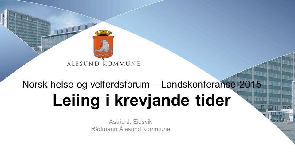 Norsk helse og velferdsforum – Landskonferanse 2015 Leiing i krevjande tider Astrid J.