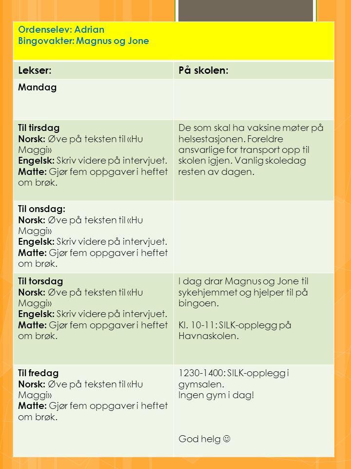 Ordenselev: Adrian Bingovakter: Magnus og Jone Lekser:På skolen: Mandag Til tirsdag Norsk: Øve på teksten til «Hu Maggi» Engelsk: Skriv videre på intervjuet.
