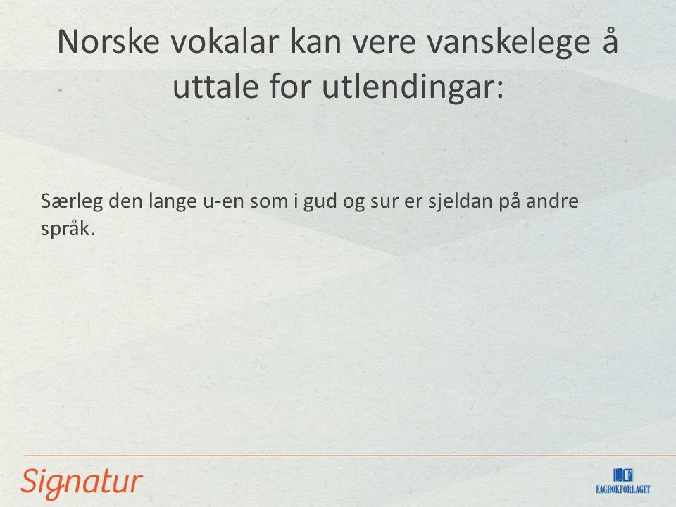 Norske vokalar kan vere vanskelege å uttale for utlendingar: Særleg den lange u-en som i gud og sur er sjeldan på andre språk.