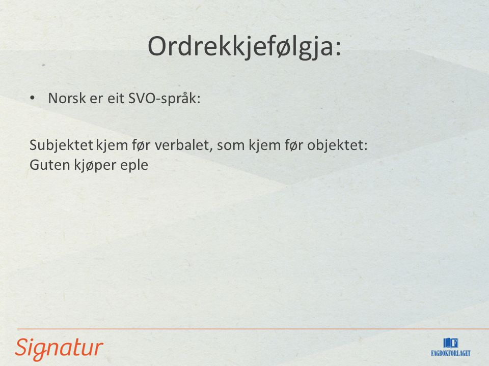 Ordrekkjefølgja: Norsk er eit SVO-språk: Subjektet kjem før verbalet, som kjem før objektet: Guten kjøper eple