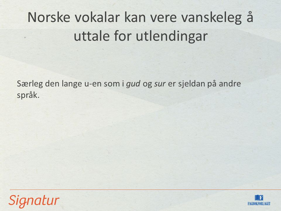 Norske vokalar kan vere vanskeleg å uttale for utlendingar Særleg den lange u-en som i gud og sur er sjeldan på andre språk.