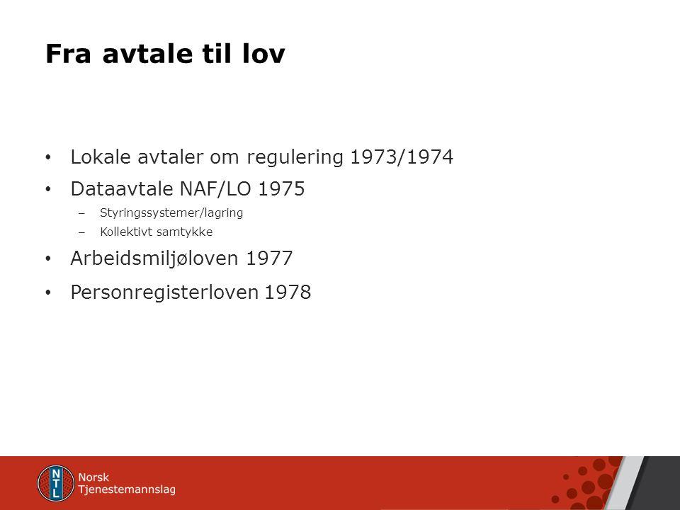 Fra avtale til lov Lokale avtaler om regulering 1973/1974 Dataavtale NAF/LO 1975 – Styringssystemer/lagring – Kollektivt samtykke Arbeidsmiljøloven 1977 Personregisterloven 1978