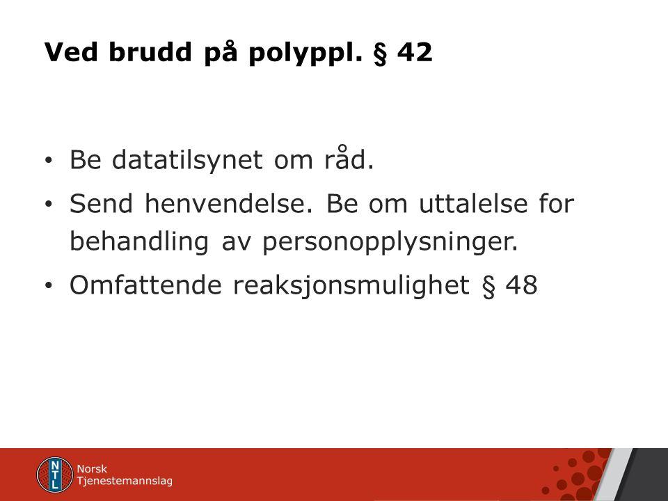 Ved brudd på polyppl. § 42 Be datatilsynet om råd.