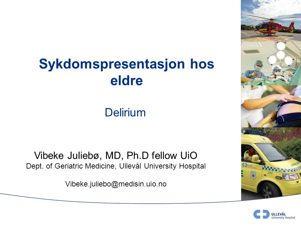 Sykdomspresentasjon hos eldre Delirium Vibeke Juliebø, MD, Ph.D fellow UiO Dept.