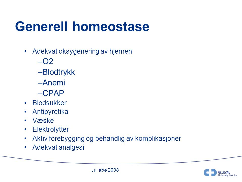 Juliebø 2008 Generell homeostase Adekvat oksygenering av hjernen –O2 –Blodtrykk –Anemi –CPAP Blodsukker Antipyretika Væske Elektrolytter Aktiv forebygging og behandlig av komplikasjoner Adekvat analgesi