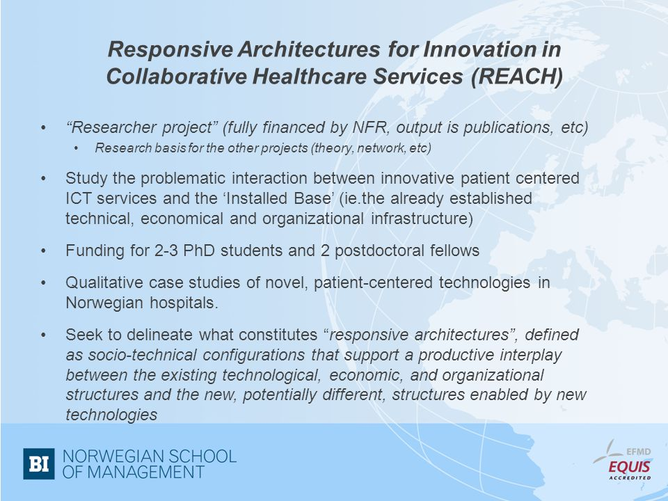 Responsive Architectures for Innovation in Collaborative Healthcare Services (REACH) Researcher project (fully financed by NFR, output is publications, etc) Research basis for the other projects (theory, network, etc) Study the problematic interaction between innovative patient centered ICT services and the 'Installed Base' (ie.the already established technical, economical and organizational infrastructure) Funding for 2-3 PhD students and 2 postdoctoral fellows Qualitative case studies of novel, patient-centered technologies in Norwegian hospitals.