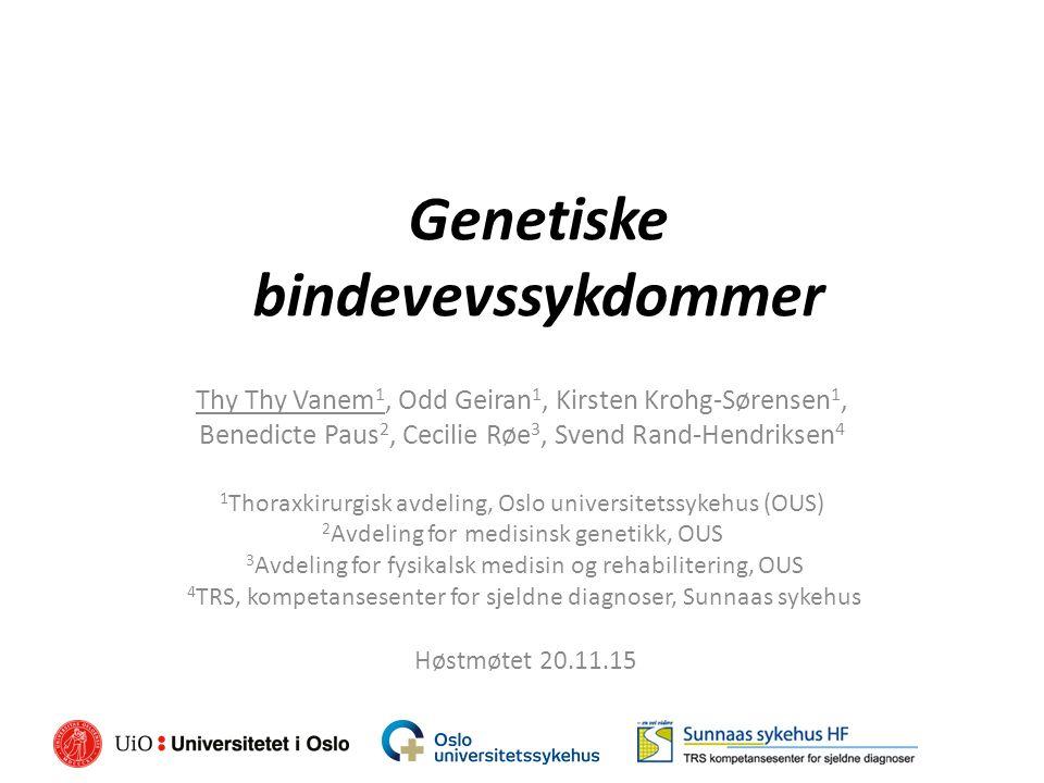Genetiske bindevevssykdommer Thy Thy Vanem 1, Odd Geiran 1, Kirsten Krohg-Sørensen 1, Benedicte Paus 2, Cecilie Røe 3, Svend Rand-Hendriksen 4 1 Thoraxkirurgisk avdeling, Oslo universitetssykehus (OUS) 2 Avdeling for medisinsk genetikk, OUS 3 Avdeling for fysikalsk medisin og rehabilitering, OUS 4 TRS, kompetansesenter for sjeldne diagnoser, Sunnaas sykehus Høstmøtet 20.11.15