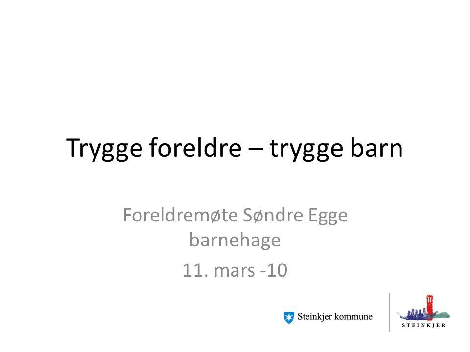 Trygge foreldre – trygge barn Foreldremøte Søndre Egge barnehage 11. mars -10