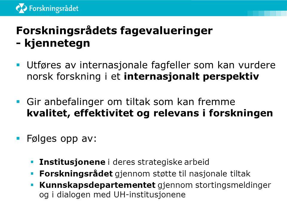 Forskningsrådets fagevalueringer - kjennetegn  Utføres av internasjonale fagfeller som kan vurdere norsk forskning i et internasjonalt perspektiv  Gir anbefalinger om tiltak som kan fremme kvalitet, effektivitet og relevans i forskningen  Følges opp av:  Institusjonene i deres strategiske arbeid  Forskningsrådet gjennom støtte til nasjonale tiltak  Kunnskapsdepartementet gjennom stortingsmeldinger og i dialogen med UH-institusjonene