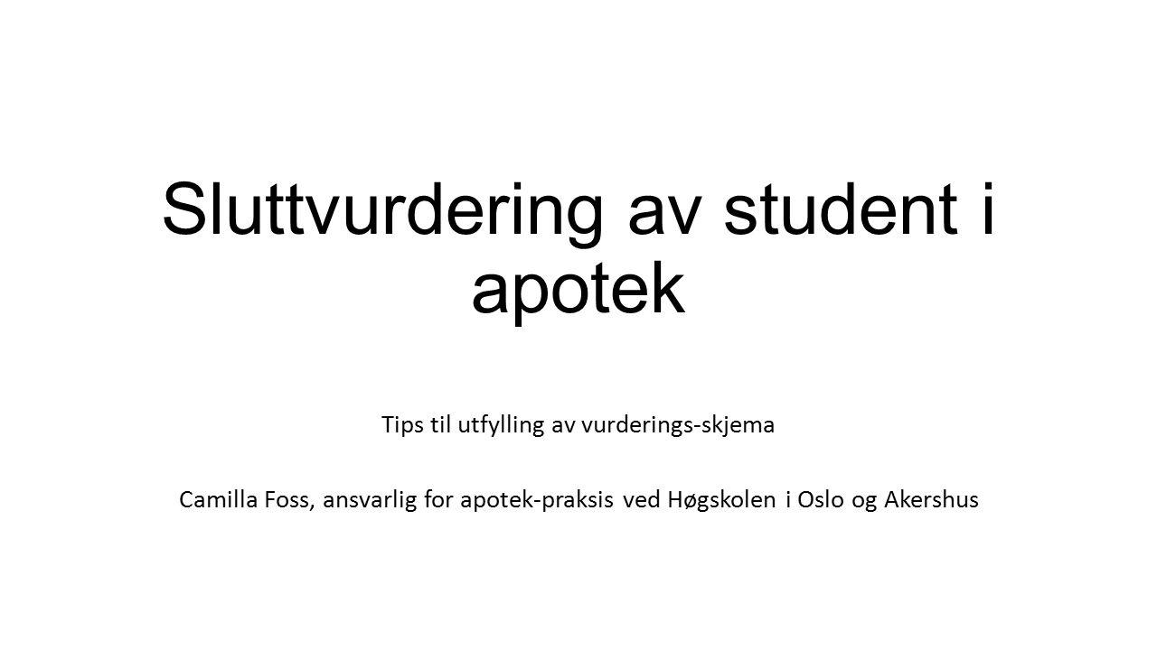 Sluttvurdering av student i apotek Tips til utfylling av vurderings-skjema Camilla Foss, ansvarlig for apotek-praksis ved Høgskolen i Oslo og Akershus