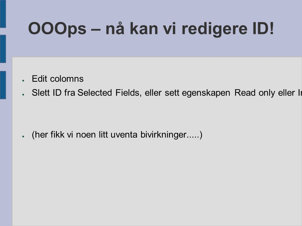 OOOps – nå kan vi redigere ID! ● Edit colomns ● Slett ID fra Selected Fields, eller sett egenskapen Read only eller Invisible til True ● (her fikk vi