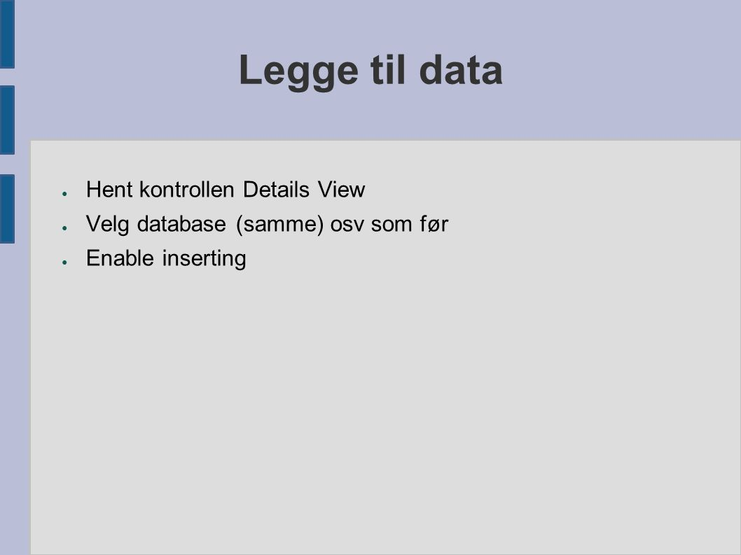 Legge til data ● Hent kontrollen Details View ● Velg database (samme) osv som før ● Enable inserting