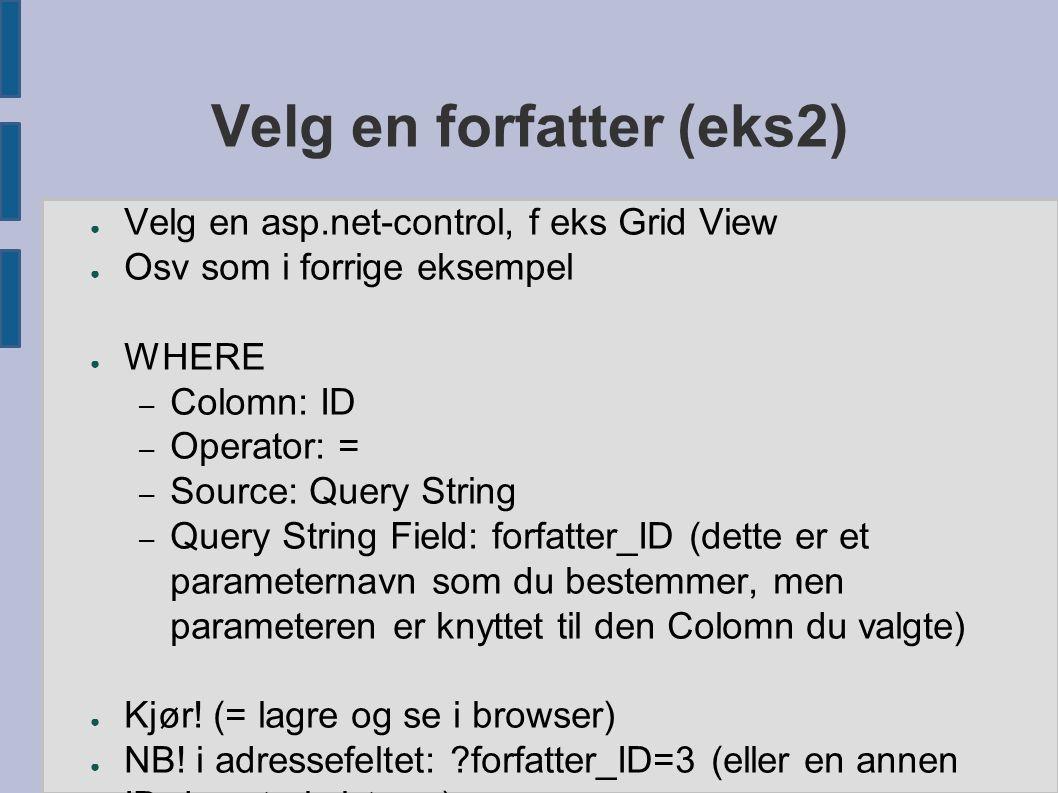 Velg en forfatter (eks2) ● Velg en asp.net-control, f eks Grid View ● Osv som i forrige eksempel ● WHERE – Colomn: ID – Operator: = – Source: Query St