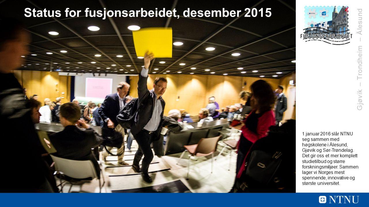 Gjøvik – Trondheim – Ålesund Status for fusjonsarbeidet, desember 2015 1.januar 2016 slår NTNU seg sammen med høgskolene i Ålesund, Gjøvik og Sør-Trøndelag.