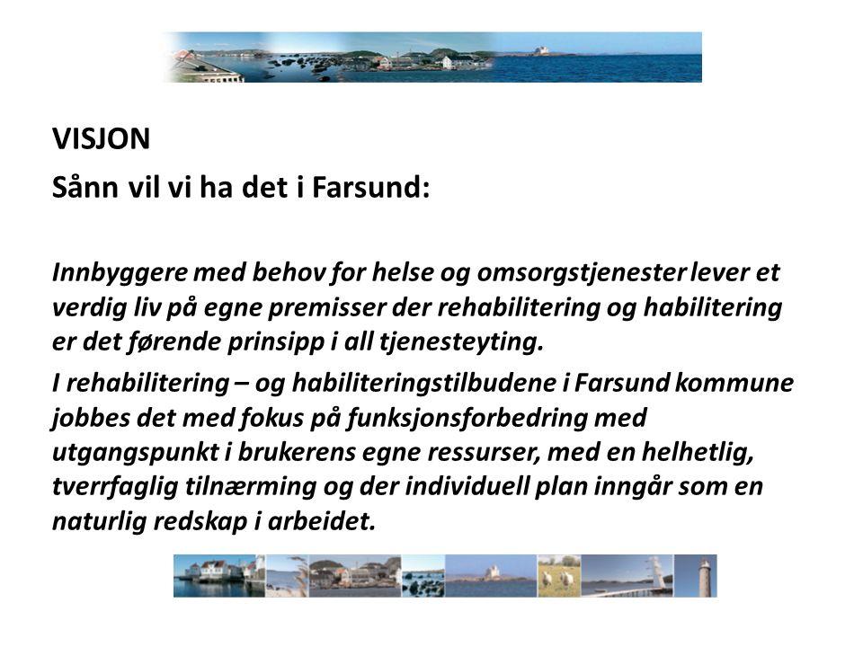 VISJON Sånn vil vi ha det i Farsund: Innbyggere med behov for helse og omsorgstjenester lever et verdig liv på egne premisser der rehabilitering og habilitering er det førende prinsipp i all tjenesteyting.