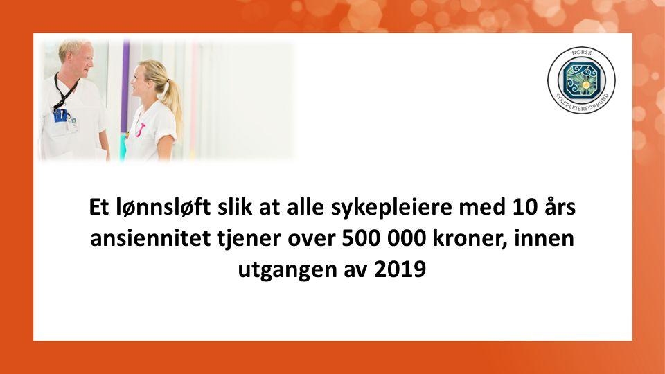 Et lønnsløft slik at alle sykepleiere med 10 års ansiennitet tjener over 500 000 kroner, innen utgangen av 2019
