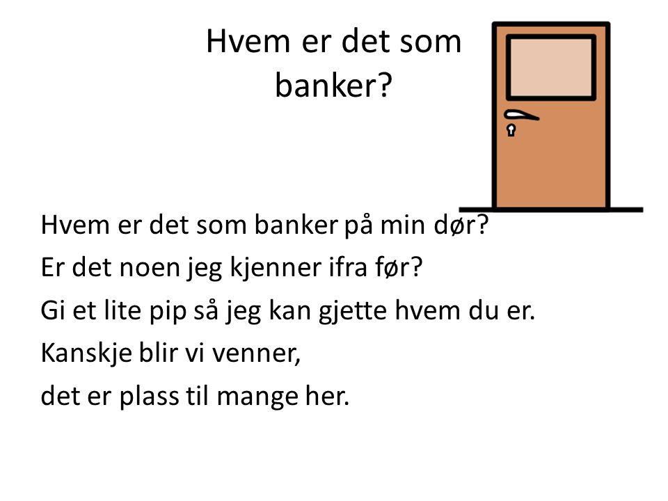 Hvem er det som banker? Hvem er det som banker på min dør? Er det noen jeg kjenner ifra før? Gi et lite pip så jeg kan gjette hvem du er. Kanskje blir