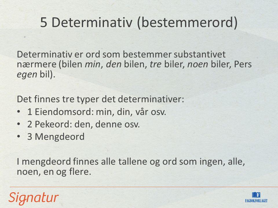 5 Determinativ (bestemmerord) Determinativ er ord som bestemmer substantivet nærmere (bilen min, den bilen, tre biler, noen biler, Pers egen bil).