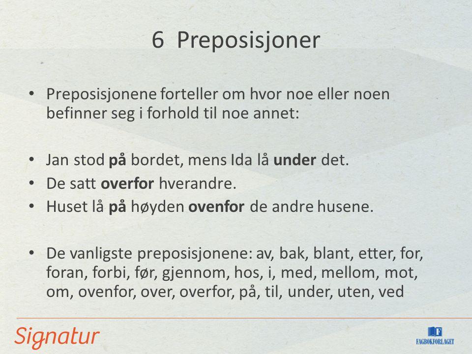 6 Preposisjoner Preposisjonene forteller om hvor noe eller noen befinner seg i forhold til noe annet: Jan stod på bordet, mens Ida lå under det.