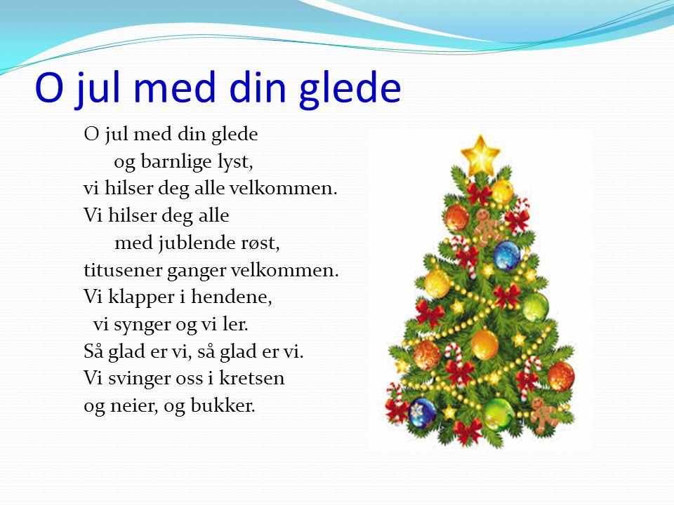 O jul med din glede og barnlige lyst, vi hilser deg alle velkommen. Vi hilser deg alle med jublende røst, titusener ganger velkommen. Vi klapper i hen