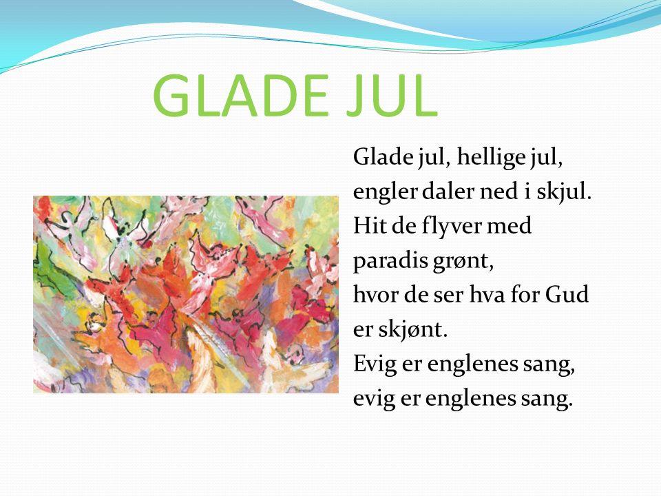 GLADE JUL Glade jul, hellige jul, engler daler ned i skjul. Hit de flyver med paradis grønt, hvor de ser hva for Gud er skjønt. Evig er englenes sang,