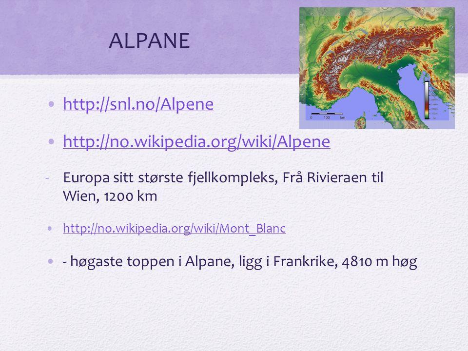 ALPANE http://snl.no/Alpene http://no.wikipedia.org/wiki/Alpene -Europa sitt største fjellkompleks, Frå Rivieraen til Wien, 1200 km http://no.wikipedia.org/wiki/Mont_Blanc - høgaste toppen i Alpane, ligg i Frankrike, 4810 m høg
