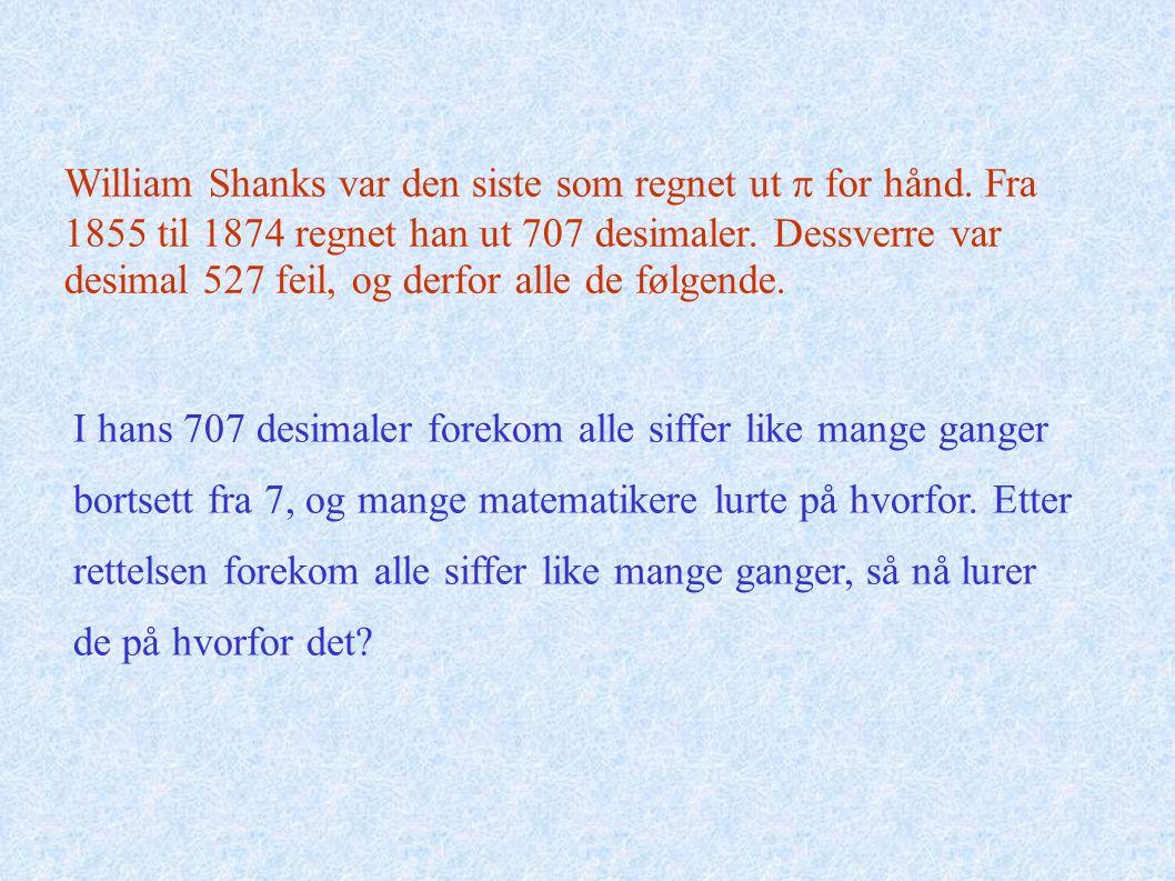 William Shanks var den siste som regnet ut  for hånd. Fra 1855 til 1874 regnet han ut 707 desimaler. Dessverre var desimal 527 feil, og derfor alle d