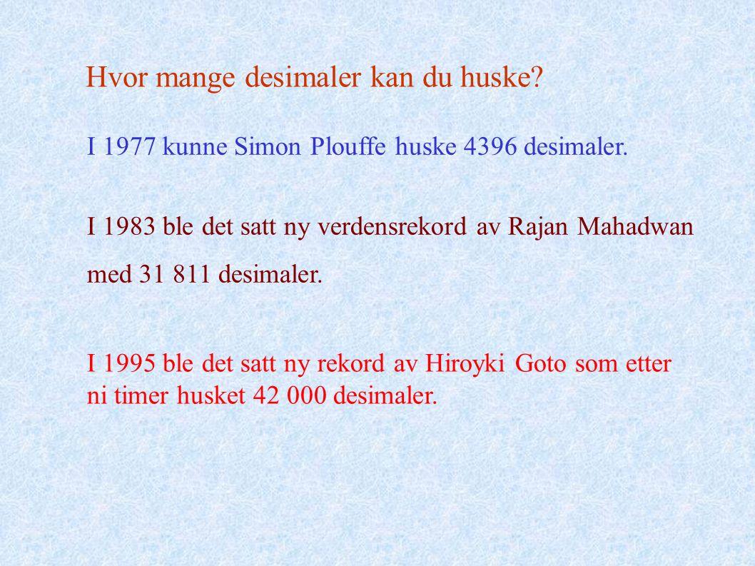 Hvor mange desimaler kan du huske? I 1977 kunne Simon Plouffe huske 4396 desimaler. I 1983 ble det satt ny verdensrekord av Rajan Mahadwan med 31 811