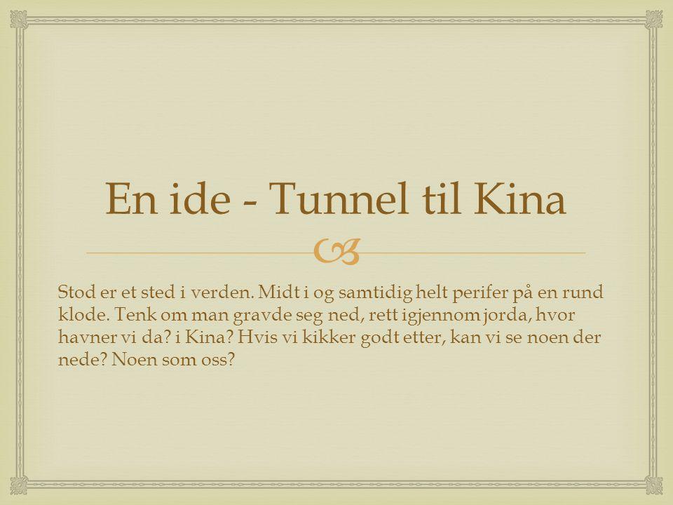  En ide - Tunnel til Kina Stod er et sted i verden. Midt i og samtidig helt perifer på en rund klode. Tenk om man gravde seg ned, rett igjennom jorda