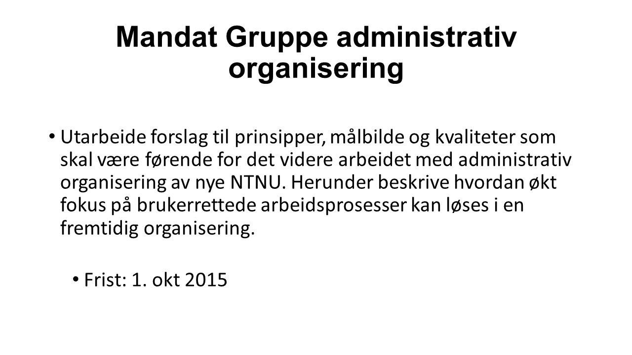 Mandat Gruppe administrativ organisering Utarbeide forslag til prinsipper, målbilde og kvaliteter som skal være førende for det videre arbeidet med administrativ organisering av nye NTNU.