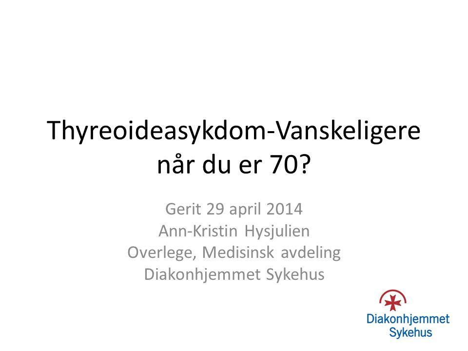Thyreoideasykdom-Vanskeligere når du er 70? Gerit 29 april 2014 Ann-Kristin Hysjulien Overlege, Medisinsk avdeling Diakonhjemmet Sykehus