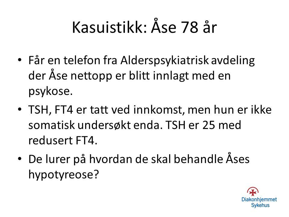 Kasuistikk: Åse 78 år Får en telefon fra Alderspsykiatrisk avdeling der Åse nettopp er blitt innlagt med en psykose. TSH, FT4 er tatt ved innkomst, me
