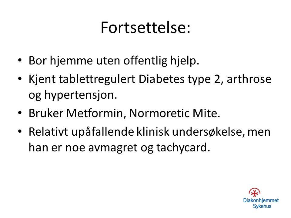 Fortsettelse: Bor hjemme uten offentlig hjelp. Kjent tablettregulert Diabetes type 2, arthrose og hypertensjon. Bruker Metformin, Normoretic Mite. Rel
