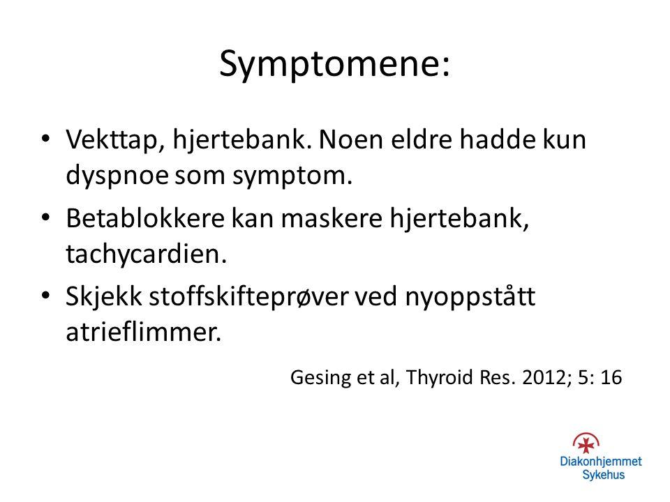 Symptomene: Vekttap, hjertebank. Noen eldre hadde kun dyspnoe som symptom. Betablokkere kan maskere hjertebank, tachycardien. Skjekk stoffskifteprøver