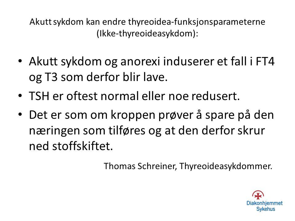 Akutt sykdom kan endre thyreoidea-funksjonsparameterne (Ikke-thyreoideasykdom): Akutt sykdom og anorexi induserer et fall i FT4 og T3 som derfor blir
